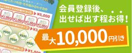 会員登録後、出せば出す程お得!最大10,000円引き